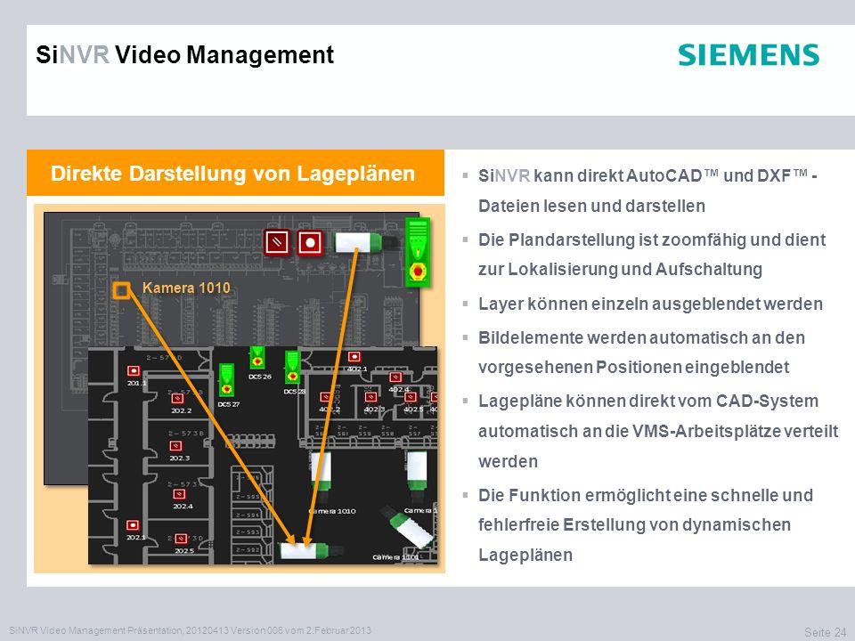 SiNVR Video Management Präsentation, 20120413 Version 006 vom 2.Februar 2013 Seite 24 Direkte Darstellung von Lageplänen SiNVR kann direkt AutoCAD und DXF - Dateien lesen und darstellen Die Plandarstellung ist zoomfähig und dient zur Lokalisierung und Aufschaltung Layer können einzeln ausgeblendet werden Bildelemente werden automatisch an den vorgesehenen Positionen eingeblendet Lagepläne können direkt vom CAD-System automatisch an die VMS-Arbeitsplätze verteilt werden Die Funktion ermöglicht eine schnelle und fehlerfreie Erstellung von dynamischen Lageplänen SiNVR Video Management Kamera 1010