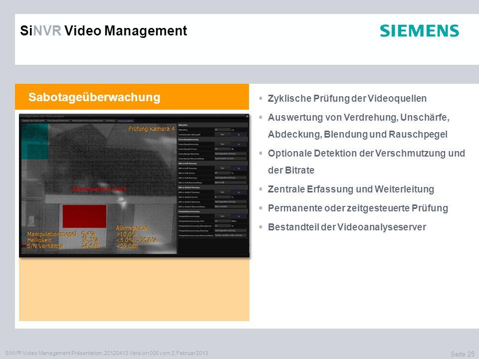 SiNVR Video Management Präsentation, 20120413 Version 006 vom 2.Februar 2013 Seite 25 Sabotageüberwachung Zyklische Prüfung der Videoquellen Auswertung von Verdrehung, Unschärfe, Abdeckung, Blendung und Rauschpegel Optionale Detektion der Verschmutzung und der Bitrate Zentrale Erfassung und Weiterleitung Permanente oder zeitgesteuerte Prüfung Bestandteil der Videoanalyseserver SiNVR Video Management
