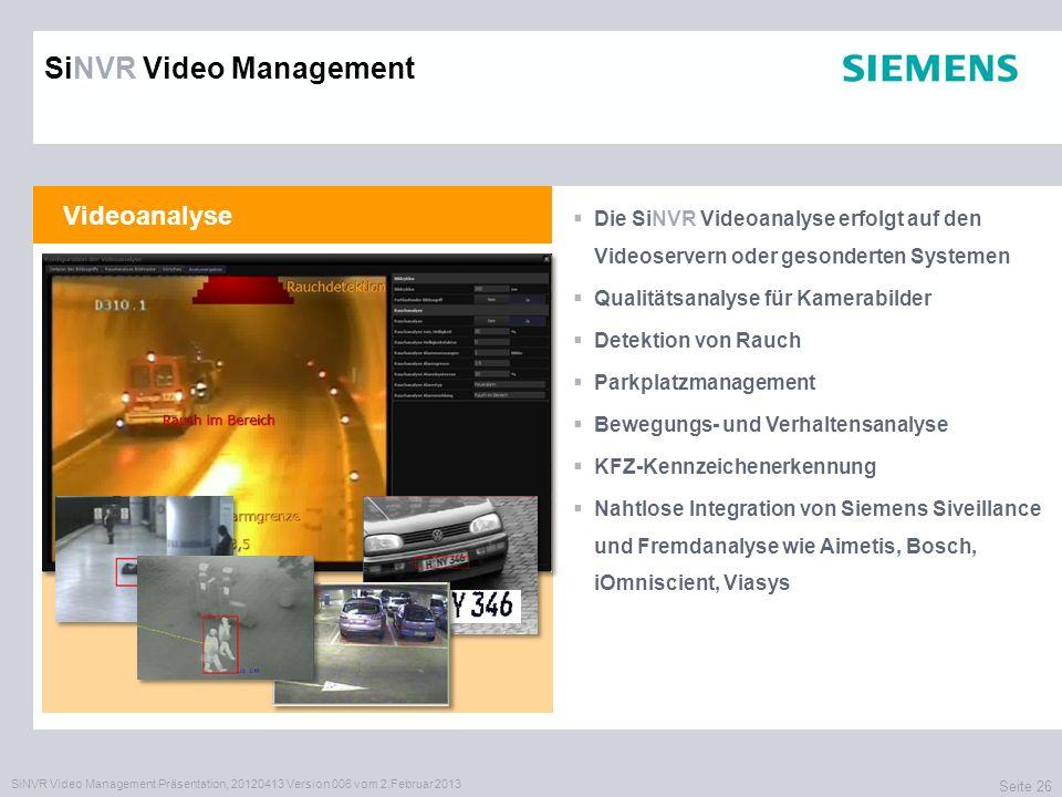 SiNVR Video Management Präsentation, 20120413 Version 006 vom 2.Februar 2013 Seite 26 Videoanalyse Die SiNVR Videoanalyse erfolgt auf den Videoservern oder gesonderten Systemen Qualitätsanalyse für Kamerabilder Detektion von Rauch Parkplatzmanagement Bewegungs- und Verhaltensanalyse KFZ-Kennzeichenerkennung Nahtlose Integration von Siemens Siveillance und Fremdanalyse wie Aimetis, Bosch, iOmniscient, Viasys SiNVR Video Management