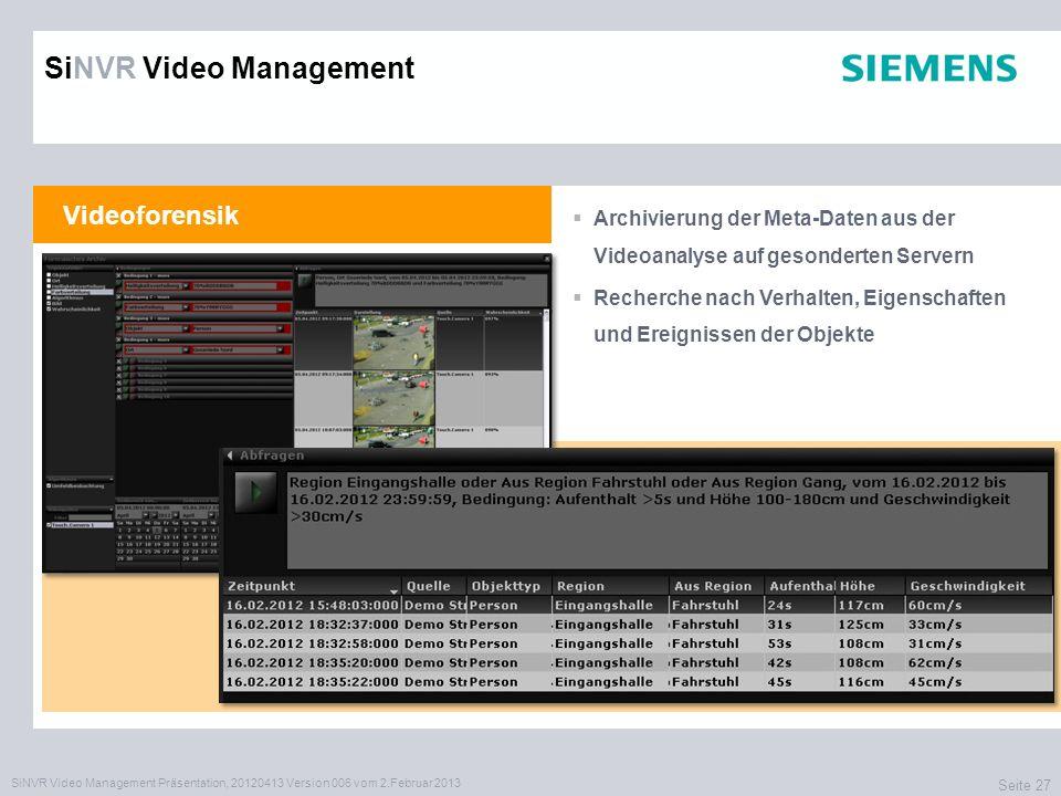 SiNVR Video Management Präsentation, 20120413 Version 006 vom 2.Februar 2013 Seite 27 Videoforensik Archivierung der Meta-Daten aus der Videoanalyse auf gesonderten Servern Recherche nach Verhalten, Eigenschaften und Ereignissen der Objekte SiNVR Video Management