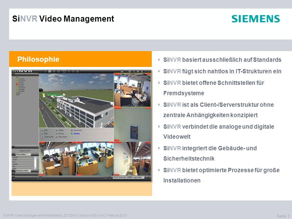 SiNVR Video Management Präsentation, 20120413 Version 006 vom 2.Februar 2013 Seite 3 Philosophie SiNVR basiert ausschließlich auf Standards SiNVR fügt sich nahtlos in IT-Strukturen ein SiNVR bietet offene Schnittstellen für Fremdsysteme SiNVR ist als Client-/Serverstruktur ohne zentrale Anhängigkeiten konzipiert SiNVR verbindet die analoge und digitale Videowelt SiNVR integriert die Gebäude- und Sicherheitstechnik SiNVR bietet optimierte Prozesse für große Installationen SiNVR Video Management
