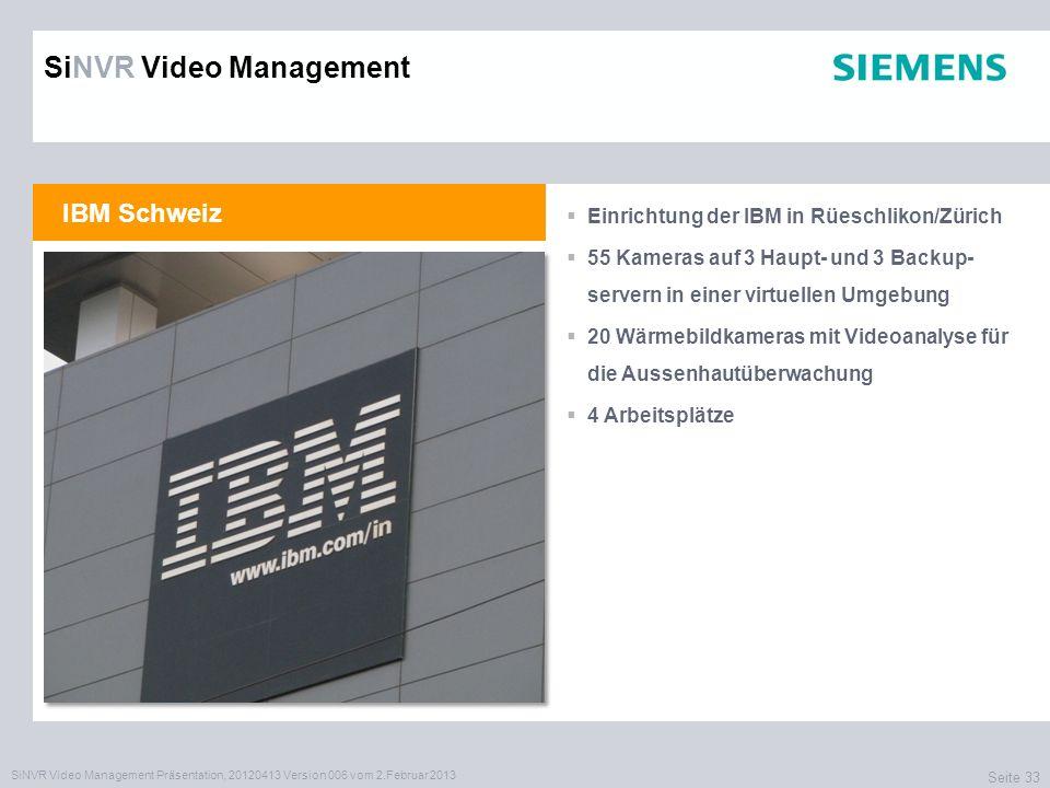 SiNVR Video Management Präsentation, 20120413 Version 006 vom 2.Februar 2013 Seite 33 IBM Schweiz Einrichtung der IBM in Rüeschlikon/Zürich 55 Kameras auf 3 Haupt- und 3 Backup- servern in einer virtuellen Umgebung 20 Wärmebildkameras mit Videoanalyse für die Aussenhautüberwachung 4 Arbeitsplätze SiNVR Video Management