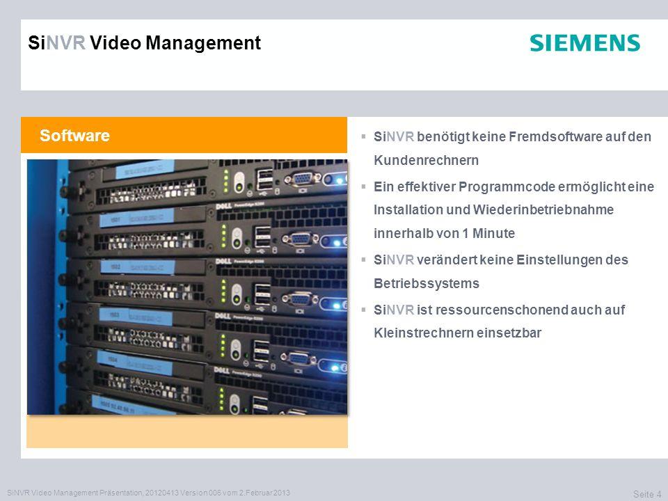 SiNVR Video Management Präsentation, 20120413 Version 006 vom 2.Februar 2013 Seite 4 Software SiNVR benötigt keine Fremdsoftware auf den Kundenrechnern Ein effektiver Programmcode ermöglicht eine Installation und Wiederinbetriebnahme innerhalb von 1 Minute SiNVR verändert keine Einstellungen des Betriebssystems SiNVR ist ressourcenschonend auch auf Kleinstrechnern einsetzbar SiNVR Video Management