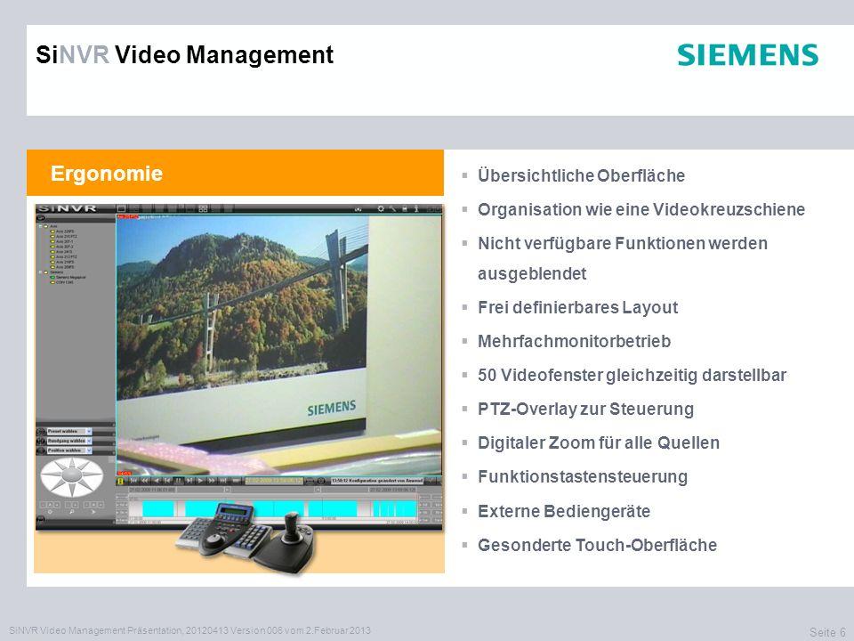 SiNVR Video Management Präsentation, 20120413 Version 006 vom 2.Februar 2013 Seite 6 Ergonomie Übersichtliche Oberfläche Organisation wie eine Videokreuzschiene Nicht verfügbare Funktionen werden ausgeblendet Frei definierbares Layout Mehrfachmonitorbetrieb 50 Videofenster gleichzeitig darstellbar PTZ-Overlay zur Steuerung Digitaler Zoom für alle Quellen Funktionstastensteuerung Externe Bediengeräte Gesonderte Touch-Oberfläche SiNVR Video Management