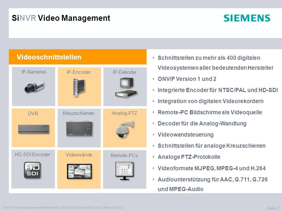 SiNVR Video Management Präsentation, 20120413 Version 006 vom 2.Februar 2013 Seite 7 Videoschnittstellen Schnittstellen zu mehr als 400 digitalen Videosystemen aller bedeutenden Hersteller ONVIF Version 1 und 2 Integrierte Encoder für NTSC/PAL und HD-SDI Integration von digitalen Videorekordern Remote-PC Bildschirme als Videoquelle Decoder für die Analog-Wandlung Videowandsteuerung Schnittstellen für analoge Kreuzschienen Analoge PTZ-Protokolle Videoformate MJPEG, MPEG-4 und H.264 Audiounterstützung für AAC, G.711, G.726 und MPEG-Audio IP-Kameras IP-EncoderIP-Dekoder DVR Kreuzschienen HD-SDI Encoder Videowände Analog-PTZ Remote-PCs SiNVR Video Management