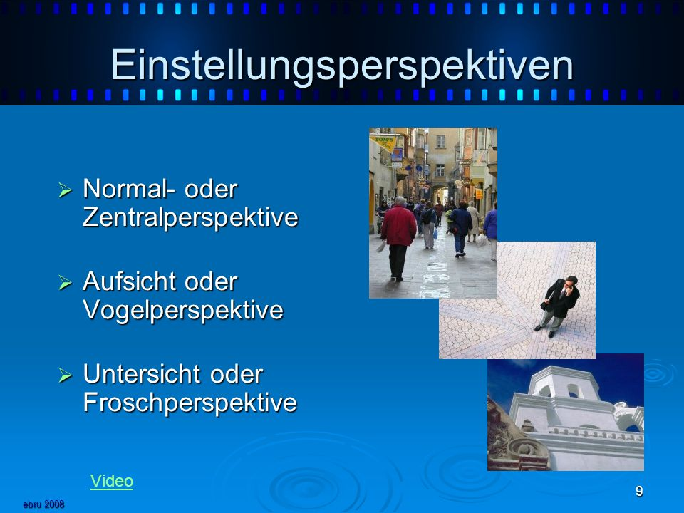 ebru 2008 9 Einstellungsperspektiven Normal- oder Zentralperspektive Normal- oder Zentralperspektive Aufsicht oder Vogelperspektive Aufsicht oder Vogelperspektive Untersicht oder Froschperspektive Untersicht oder Froschperspektive Video