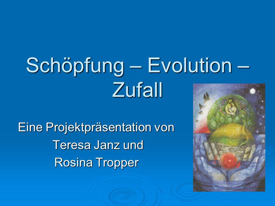 Schöpfung – Evolution – Zufall Eine Projektpräsentation von Teresa Janz und Teresa Janz und Rosina Tropper