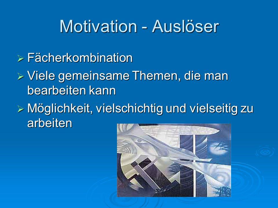 Motivation - Auslöser Fächerkombination Fächerkombination Viele gemeinsame Themen, die man bearbeiten kann Viele gemeinsame Themen, die man bearbeiten