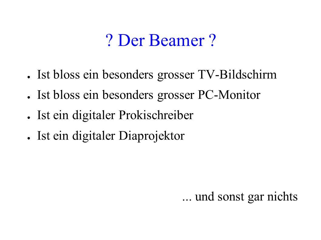 ? Der Beamer ? Ist bloss ein besonders grosser TV-Bildschirm Ist bloss ein besonders grosser PC-Monitor Ist ein digitaler Prokischreiber Ist ein digit