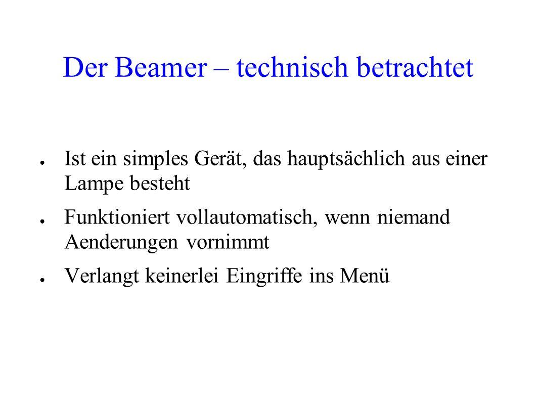 Der Beamer – technisch betrachtet Ist ein simples Gerät, das hauptsächlich aus einer Lampe besteht Funktioniert vollautomatisch, wenn niemand Aenderun