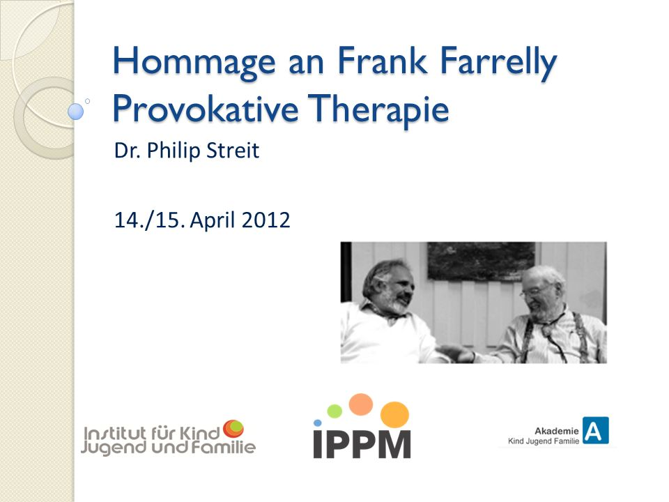 Hommage an Frank Farrelly Provokative Therapie Dr. Philip Streit 14./15. April 2012