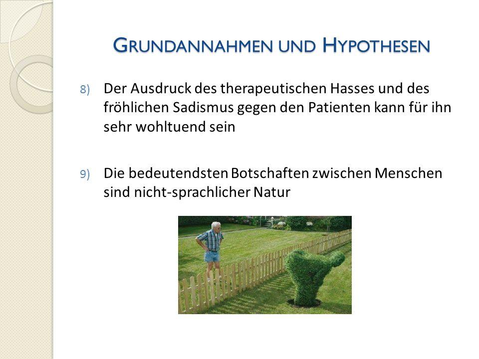 G RUNDANNAHMEN UND H YPOTHESEN 8) Der Ausdruck des therapeutischen Hasses und des fröhlichen Sadismus gegen den Patienten kann für ihn sehr wohltuend