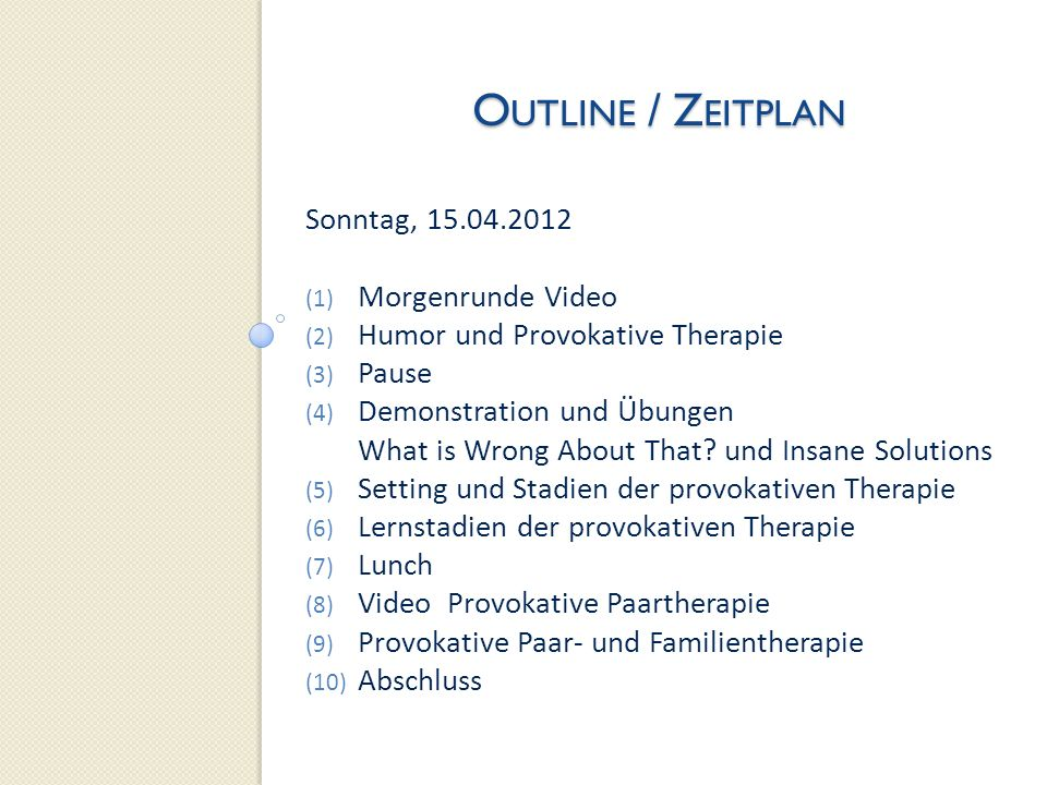 O UTLINE / Z EITPLAN Sonntag, 15.04.2012 (1) Morgenrunde Video (2) Humor und Provokative Therapie (3) Pause (4) Demonstration und Übungen What is Wron