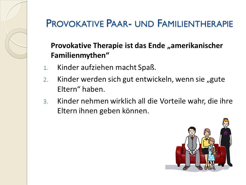 P ROVOKATIVE P AAR - UND F AMILIENTHERAPIE Provokative Therapie ist das Ende amerikanischer Familienmythen 1. Kinder aufziehen macht Spaß. 2. Kinder w