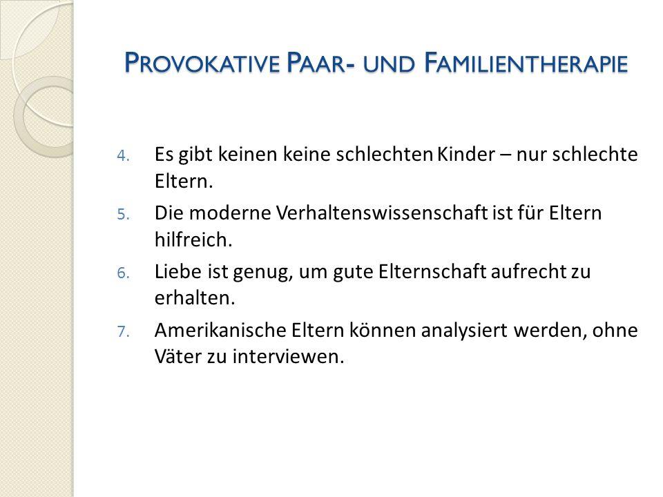 P ROVOKATIVE P AAR - UND F AMILIENTHERAPIE 4. Es gibt keinen keine schlechten Kinder – nur schlechte Eltern. 5. Die moderne Verhaltenswissenschaft ist