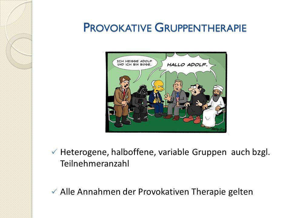 P ROVOKATIVE G RUPPENTHERAPIE Heterogene, halboffene, variable Gruppen auch bzgl. Teilnehmeranzahl Alle Annahmen der Provokativen Therapie gelten