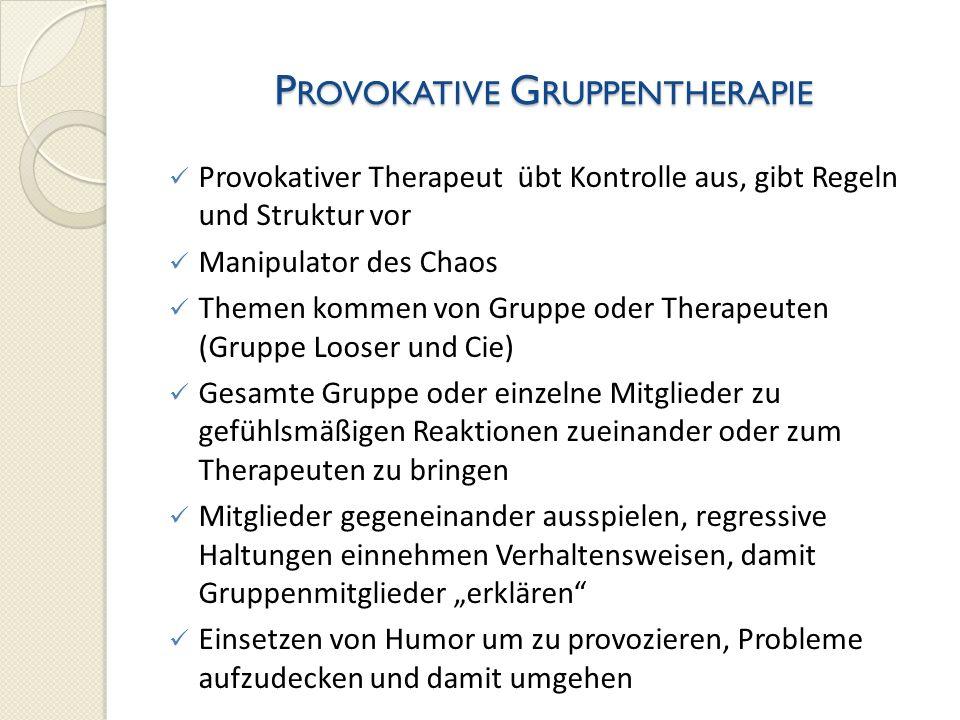 P ROVOKATIVE G RUPPENTHERAPIE Provokativer Therapeut übt Kontrolle aus, gibt Regeln und Struktur vor Manipulator des Chaos Themen kommen von Gruppe od