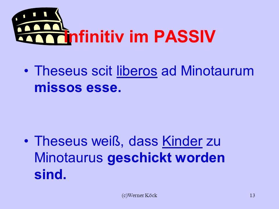 (c)Werner Köck12 Infinitiv im PASSIV Theseus scit liberos ad Minotaurum mitti. Theseus weiß, dass Kinder zu Minotaurus geschickt werden.