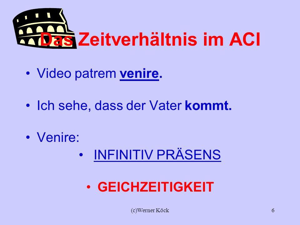 (c)Werner Köck5 Der ACI seht bei den verba Dicendi (der Mitteilung): dicere, narrare, nuntiare..... Sentiendi (der Wahrnehmung): sentire (fühlen, beme
