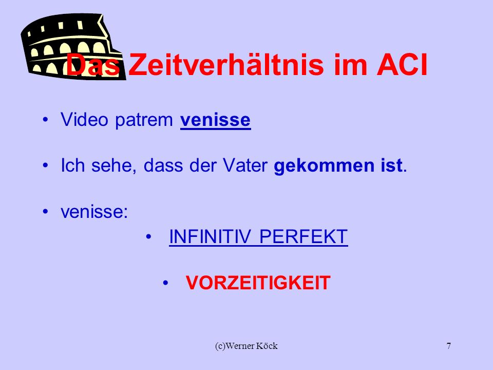 (c)Werner Köck6 Das Zeitverhältnis im ACI Video patrem venire. Ich sehe, dass der Vater kommt. Venire: INFINITIV PRÄSENS GEICHZEITIGKEIT