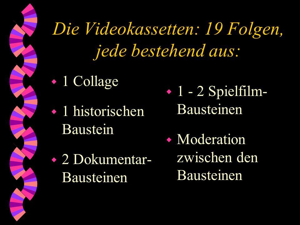 Die Videokassetten: 19 Folgen, jede bestehend aus: w 1 Collage w 1 historischen Baustein w 2 Dokumentar- Bausteinen w 1 - 2 Spielfilm- Bausteinen w Mo