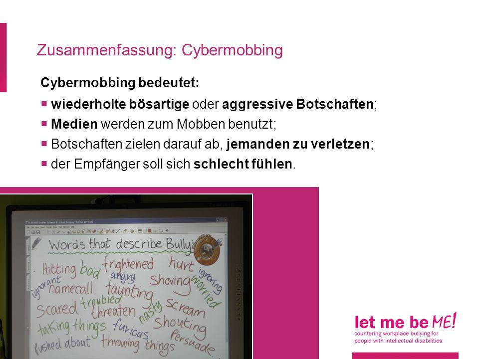 Zusammenfassung: Cybermobbing Cybermobbing bedeutet: wiederholte bösartige oder aggressive Botschaften; Medien werden zum Mobben benutzt; Botschaften zielen darauf ab, jemanden zu verletzen; der Empfänger soll sich schlecht fühlen.