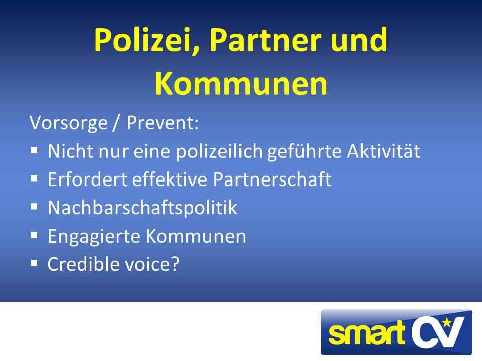 Polizei, Partner und Kommunen Vorsorge / Prevent: Nicht nur eine polizeilich geführte Aktivität Erfordert effektive Partnerschaft Nachbarschaftspolitik Engagierte Kommunen Credible voice?