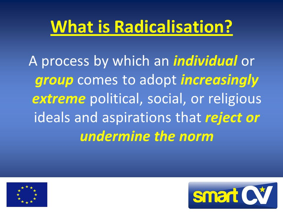 What is Radicalisation? A process by which an individual or group comes to adopt increasingly extreme political, social, or religious ideals and aspir