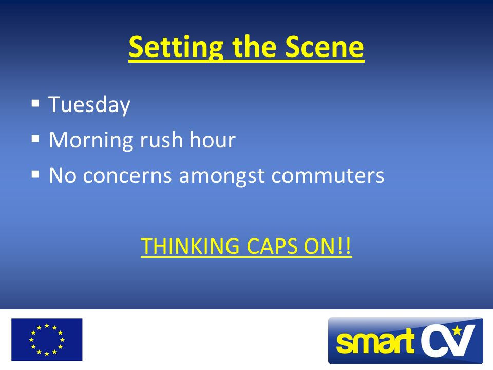 Setting the Scene Tuesday Morning rush hour No concerns amongst commuters THINKING CAPS ON!!