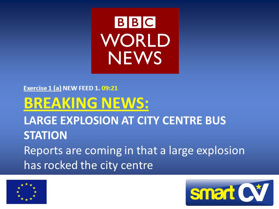 Exercise 1 (a) NEW FEED 1. 09:21 BREAKING NEWS: LARGE EXPLOSION AT CITY CENTRE BUS STATION Reports are coming in that a large explosion has rocked the
