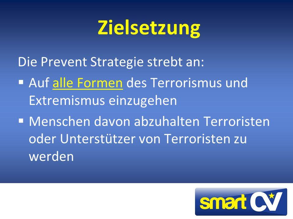 Zielsetzung Die Prevent Strategie strebt an: Auf alle Formen des Terrorismus und Extremismus einzugehen Menschen davon abzuhalten Terroristen oder Unterstützer von Terroristen zu werden