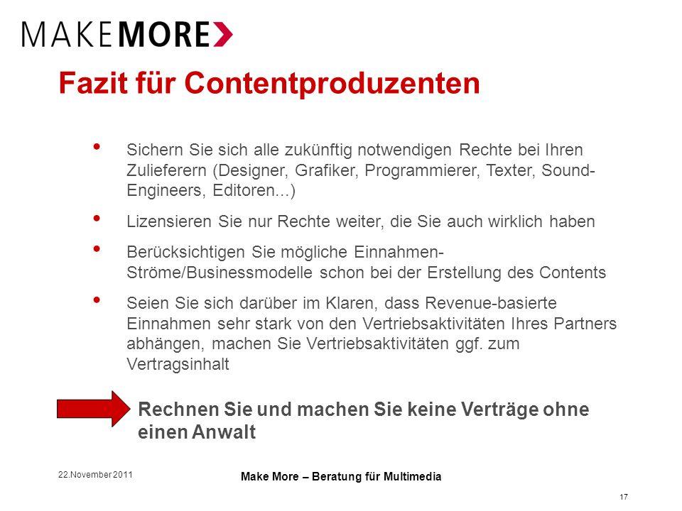 22.November 2011 Make More – Beratung für Multimedia Fazit für Contentproduzenten Sichern Sie sich alle zukünftig notwendigen Rechte bei Ihren Zuliefe