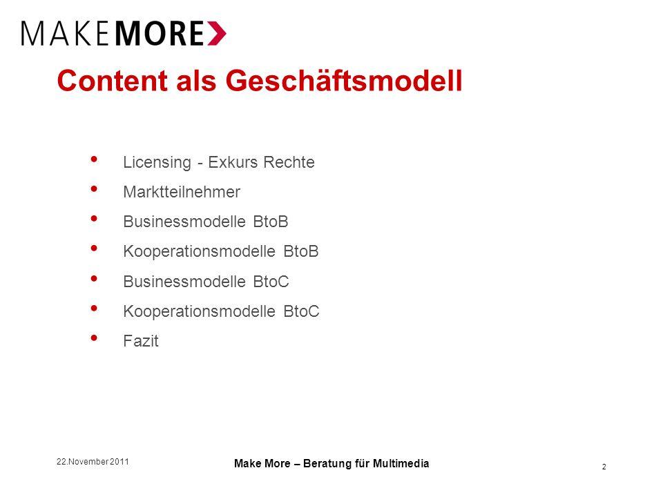 22.November 2011 Make More – Beratung für Multimedia Businessmodelle BtoC Content-Publisher, die Deals dahinter Einkauf Entweder einzelne Assets direkt bei Content-Produzenten oder White Label Integrationen von Content-Aggregatoren Lizenzzahlungen hängen i.d.R.