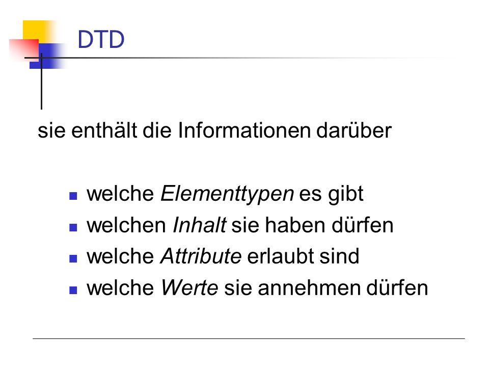 welche Elementtypen es gibt welchen Inhalt sie haben dürfen welche Attribute erlaubt sind welche Werte sie annehmen dürfen DTD sie enthält die Informationen darüber