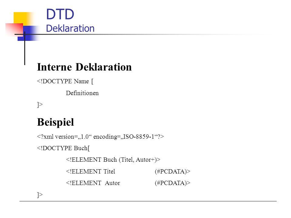 DTD Deklaration Interne Deklaration <!DOCTYPE Name [ Definitionen ]> Beispiel <!DOCTYPE Buch[ ]>
