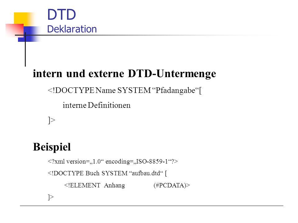 DTD Deklaration intern und externe DTD-Untermenge <!DOCTYPE Name SYSTEM Pfadangabe[ interne Definitionen ]> Beispiel <!DOCTYPE Buch SYSTEM aufbau.dtd [ ]>