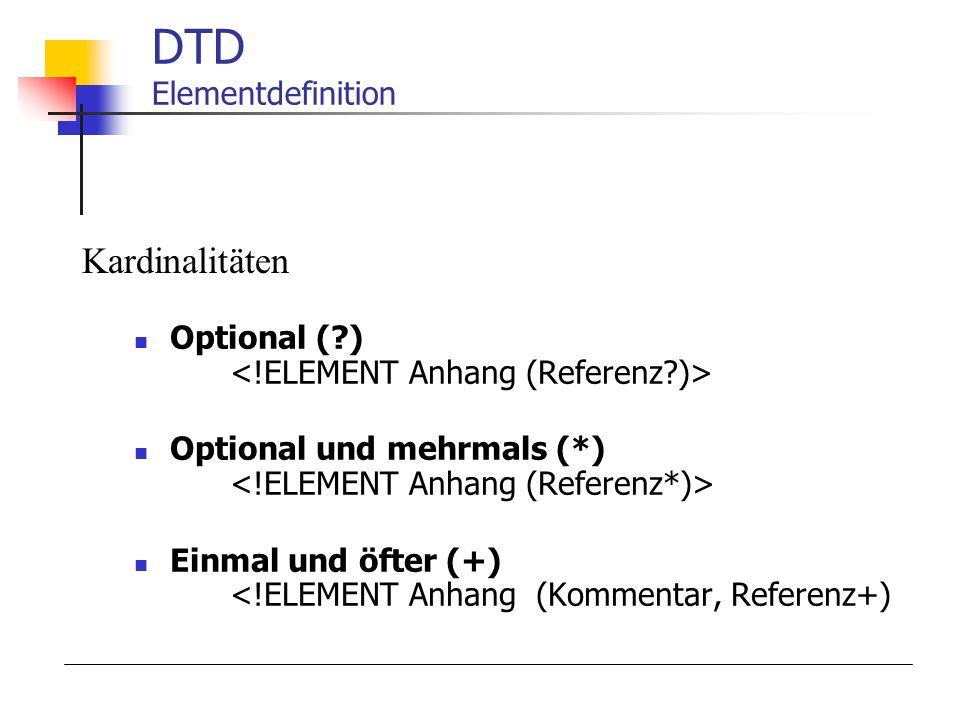 DTD Elementdefinition Optional (?) Optional und mehrmals (*) Einmal und öfter (+) <!ELEMENT Anhang (Kommentar, Referenz+) Kardinalitäten