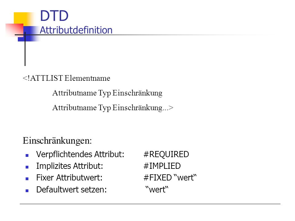 Verpflichtendes Attribut:#REQUIRED Implizites Attribut:#IMPLIED Fixer Attributwert:#FIXED wert Defaultwert setzen: wert DTD Attributdefinition <!ATTLI