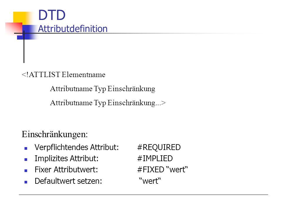 Verpflichtendes Attribut:#REQUIRED Implizites Attribut:#IMPLIED Fixer Attributwert:#FIXED wert Defaultwert setzen: wert DTD Attributdefinition <!ATTLIST Elementname Attributname Typ Einschränkung Attributname Typ Einschränkung...> Einschränkungen: