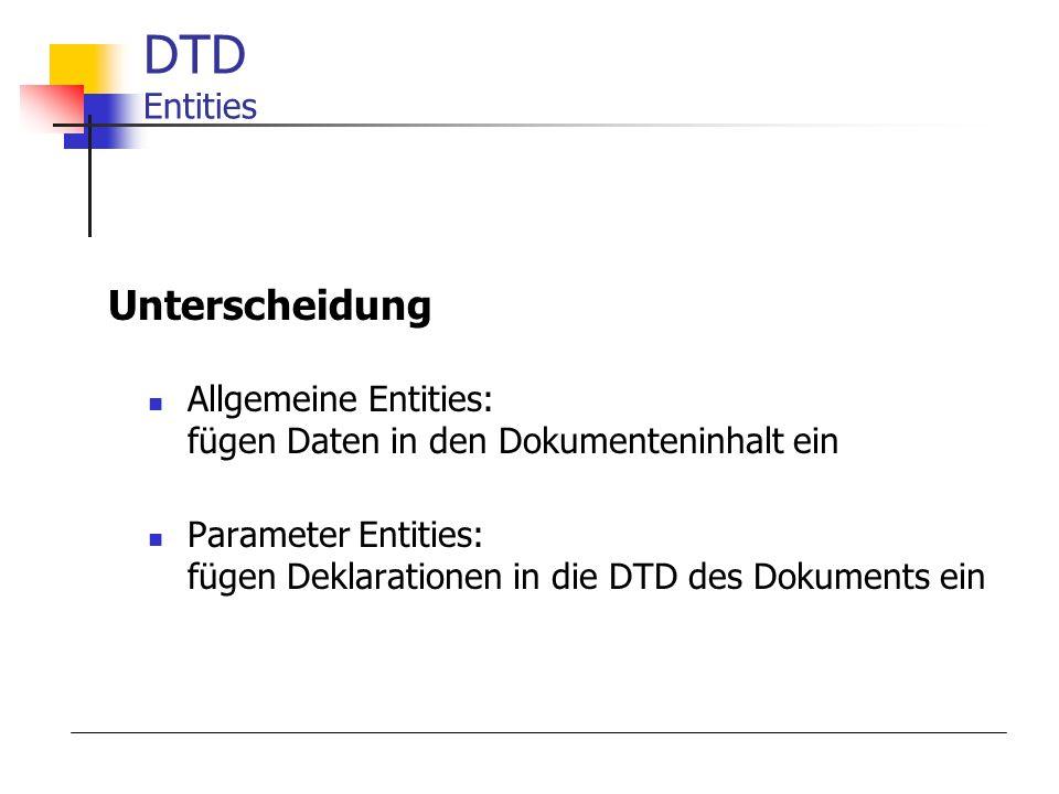 Allgemeine Entities: fügen Daten in den Dokumenteninhalt ein Parameter Entities: fügen Deklarationen in die DTD des Dokuments ein DTD Entities Unterscheidung