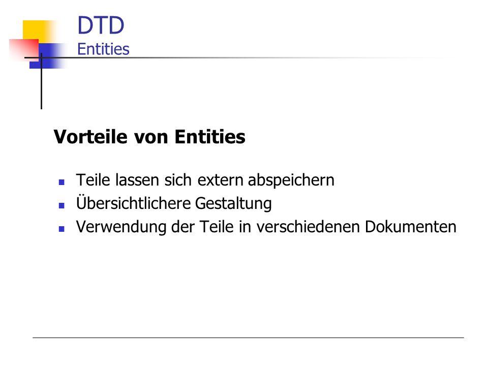 DTD Entities Teile lassen sich extern abspeichern Übersichtlichere Gestaltung Verwendung der Teile in verschiedenen Dokumenten Vorteile von Entities