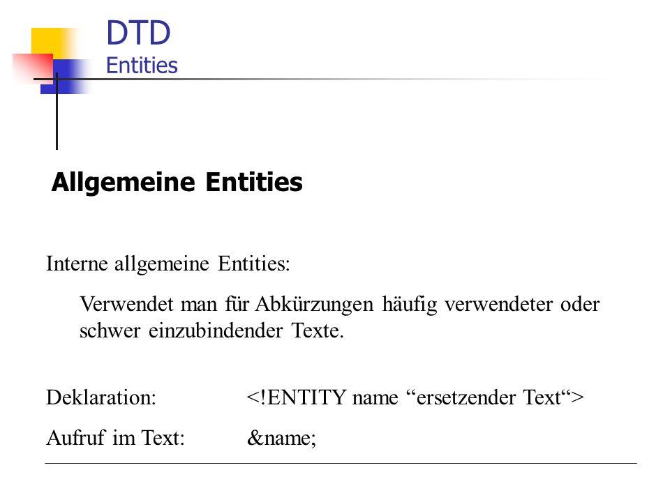 DTD Entities Allgemeine Entities Interne allgemeine Entities: Verwendet man für Abkürzungen häufig verwendeter oder schwer einzubindender Texte.