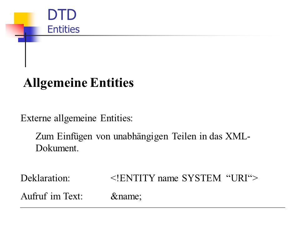 DTD Entities Allgemeine Entities Externe allgemeine Entities: Zum Einfügen von unabhängigen Teilen in das XML- Dokument. Deklaration: Aufruf im Text: