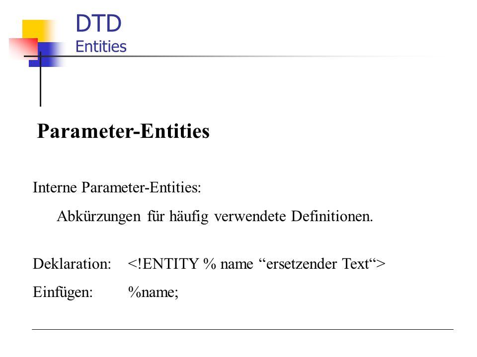 DTD Entities Parameter-Entities Interne Parameter-Entities: Abkürzungen für häufig verwendete Definitionen. Deklaration: Einfügen:%name;