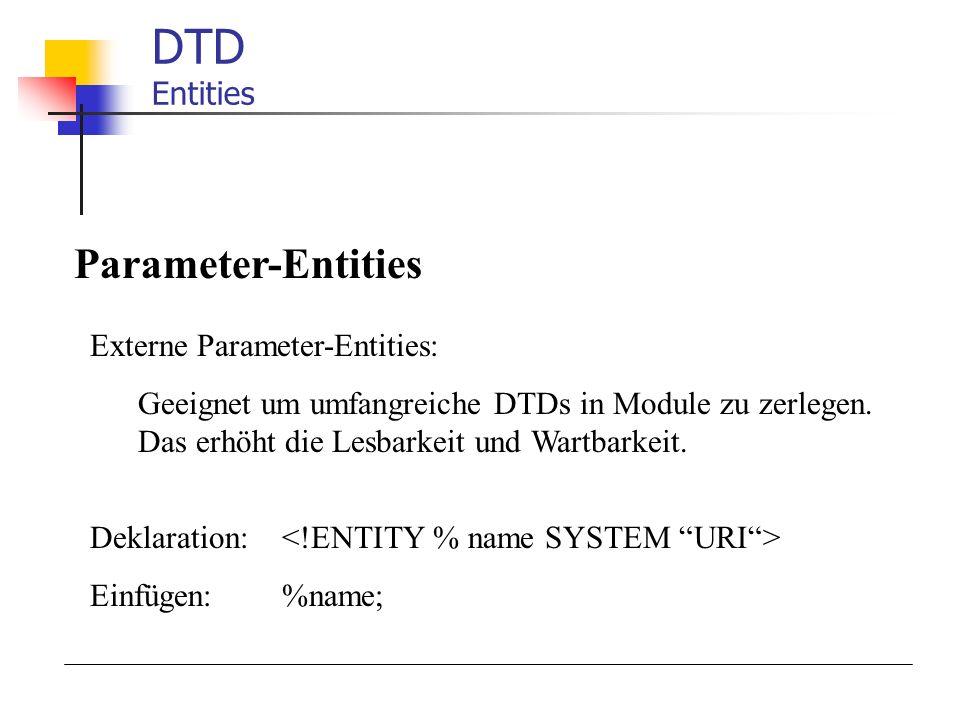 DTD Entities Parameter-Entities Externe Parameter-Entities: Geeignet um umfangreiche DTDs in Module zu zerlegen. Das erhöht die Lesbarkeit und Wartbar