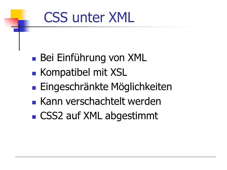 CSS unter XML Bei Einführung von XML Kompatibel mit XSL Eingeschränkte Möglichkeiten Kann verschachtelt werden CSS2 auf XML abgestimmt