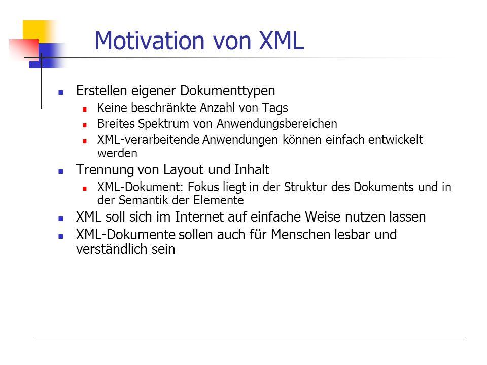 Motivation von XML Erstellen eigener Dokumenttypen Keine beschränkte Anzahl von Tags Breites Spektrum von Anwendungsbereichen XML-verarbeitende Anwendungen können einfach entwickelt werden Trennung von Layout und Inhalt XML-Dokument: Fokus liegt in der Struktur des Dokuments und in der Semantik der Elemente XML soll sich im Internet auf einfache Weise nutzen lassen XML-Dokumente sollen auch für Menschen lesbar und verständlich sein