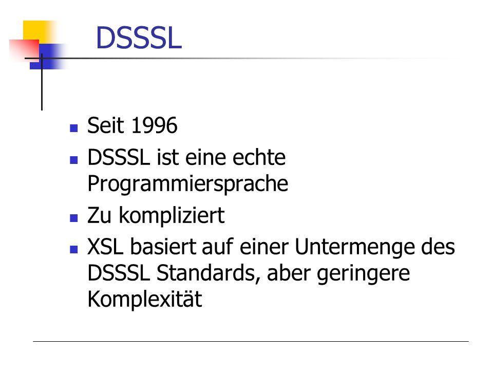 DSSSL Seit 1996 DSSSL ist eine echte Programmiersprache Zu kompliziert XSL basiert auf einer Untermenge des DSSSL Standards, aber geringere Komplexitä