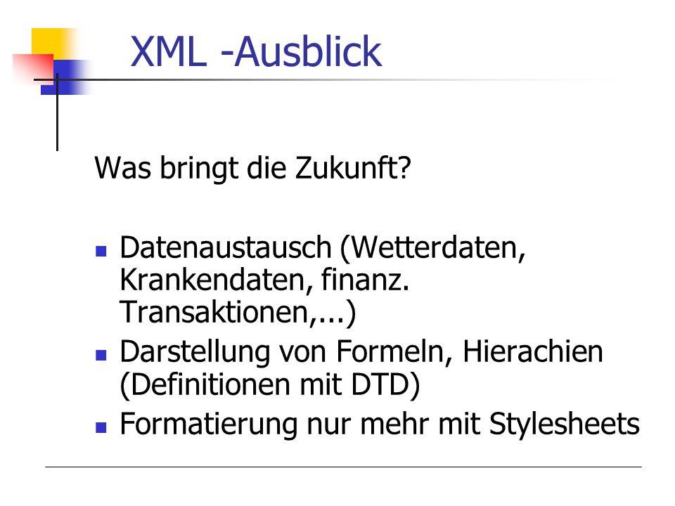 XML -Ausblick Was bringt die Zukunft? Datenaustausch (Wetterdaten, Krankendaten, finanz. Transaktionen,...) Darstellung von Formeln, Hierachien (Defin