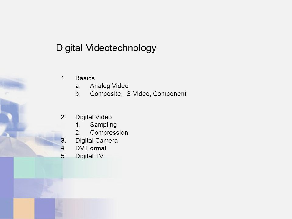 Digital Videotechnology 1.Basics a.Analog Video b.Composite, S-Video, Component 2.Digital Video 1.Sampling 2.Compression 3.Digital Camera 4.DV Format 5.Digital TV
